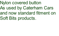 Nylon covered button As used by Caterham Cars and now standard fitment on Soft Bits products.
